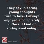 They say in spring young thoughts turn to love. I always enjoyed a completely different kind of spring awakening.