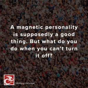 Writing Prompt from CDP: A magnetic personality is supposedly a good thing. But what do you do when you can't turn it off?